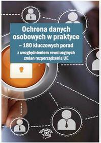 WIEDZA I PRAKTYKA Ochrona danych osobowych w praktyce. 180 kluczowych porad z uwzględnieniem rewolucyjnych zmian rozporządzenia UE - Opracowanie zbiorowe, Opracowanie z