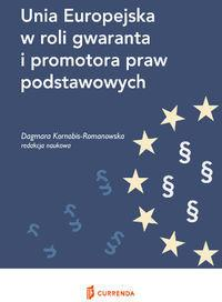 Unia Europejska w roli gwaranta i promotora praw podstawowych - Dagmara Kornobis-Romanowska