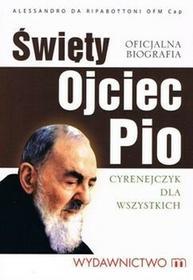 Święty Ojciec Pio. Cyrenejczyk dla wszystkich. Oficjalna biografia Alessandro da Ripabottoni