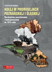 Książka Kolej w prowincjach poznańskiej i śląskiej - mechanizmy powstawania i funkcjonowania do 1914 - Przemysław Dominas