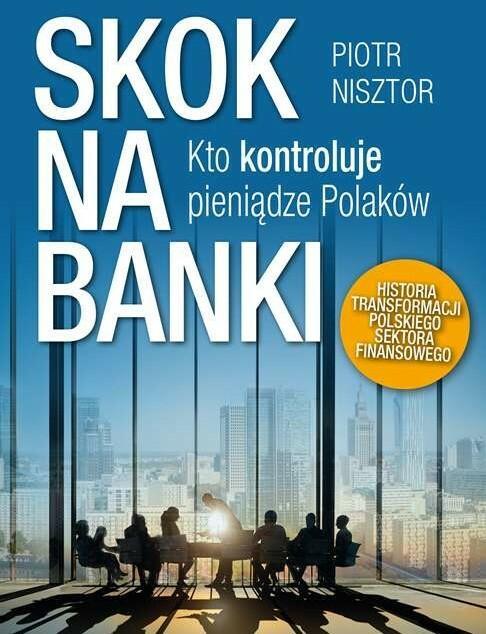 SKOK NA BANKI KTO KONTROLUJE PIENIĄDZE POLAKÓW HISTORIA TRANSFORMACJI POLSKIEGO SEKTORA FINANSOWEGO Piotr Nisztor