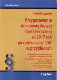 Szczypiór Michał Przygotowanie do obowiązkowej korekty rocznej za 2017 rok po centralizacji VAT w przykładach - mamy na stanie, wyślemy natychmiast