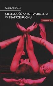 Universitas Cielesność aktu tworzenia w teatrze ruchu - Katarzyna Krasoń