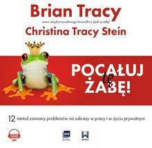 Pocałuj tę żabę 12 metod zamiany problemów w sukcesy w pracy i w życiu prywatnym audiobook CD) Brian Tracy Christina Tracy Stein