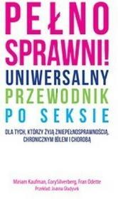 Pełnosprawni! Uniwersalny przewodnik po seksie dla tych, którzy żyją z niepełnosprawnością, chronicznym bólem i chorobą - Kaufman Miriam, Silverberg C