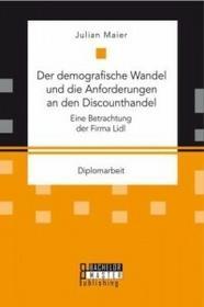 Bachelor + Master Publishing Der demografische Wandel und die Anforderungen an den Discounthandel: Eine Betrachtung der Firma Lidl