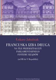 Wydawnictwo Uniwersytetu Jagiellońskiego Francuska izba druga na tle przekształceń parlamentarnego systemu rządów - Jakubiak Łukasz