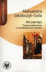 Wydawnictwa Uniwersytetu Warszawskiego Akt pamięci - Aleksandra Jakóbczyk-Gola