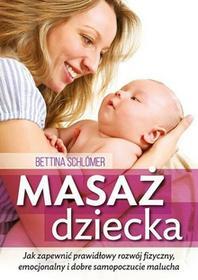Masaż dziecka. Jak zapewnić prawdłowy rozwój fizyczny, emocjonalny i dobre samopoczucie malucha - Bettina Schlomer