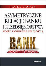 Difin Jacek Nowak Asymetryczne relacje banku i przedsiębiorstwa wobec zagrożenia upadłością