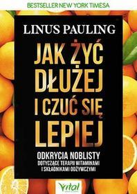 JAK ŻYĆ DŁUŻEJ I CZUĆ SIĘ LEPIEJ ODKRYCIA NOBLISTY DOTYCZĄCE TERAPII WITAMINAMI I SKŁADNIKAMI ODŻYWCZYMI Linus Pauling