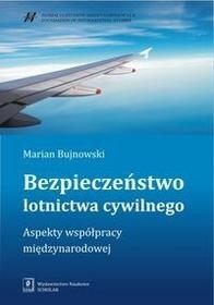 Wydawnictwo Naukowe Scholar Bezpieczeństwo lotnictwa cywilnego. Aspekty współpracy międzynarodowej - MARIAN BUJNOWSKI