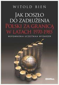 Jak doszło do zadłużenia Polski za granicą w latach 1970-1985 - Witold Bień