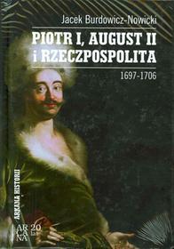 Arcana Piotr I, August II i Rzeczpospolita 1697-1706 - Jacek Burdowicz-Nowicki
