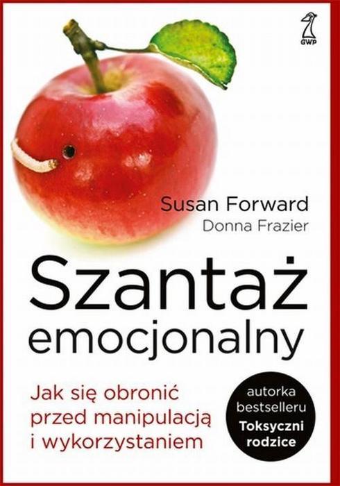 Szantaż emocjonalny - Jak się obronić przed manipulacją i wykorzystaniem - Susan Forward, Donna Frazier