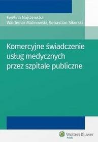 Wolters Kluwer Komercyjne świadczenie usług medycznych przez szpitale publiczne - Malinowski Waldemar, Ewelina Nojszewska, Sikorski Sebastian