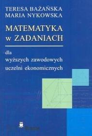 Bażańska Teresa, Nykowska Maria Matematyka w zadaniach dla wyższych zawodowych uczelni ekonomicznych - mamy na stanie, wyślemy natychmiast