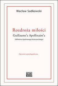 Rozdroża miłości Guillaumea Apollinairea (Wilhelma Apolinarego Kostrowickiego) - Wacław Sadkowski
