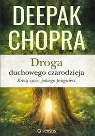 DROGA DUCHOWEGO CZARODZIEJA KREUJ ŻYCIE JAKIEGO PRAGNIESZ Deepak Chopra
