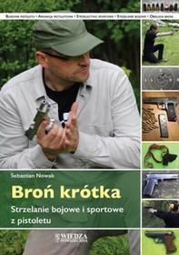 Wiedza Powszechna Broń krótka. Strzelanie bojowe i sportowe z pistoletu - SEBASTIAN NOWAK