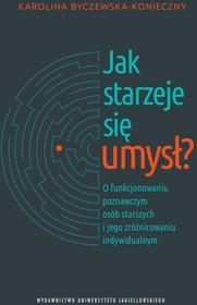 Wydawnictwo Uniwersytetu Jagiellońskiego Karolina Byczewska-Konieczny Jak starzeje się umysł? O funkcjonowaniu poznawczym osób starszych i jego zróżnicowaniu indywidualnym