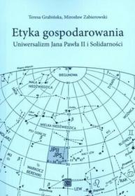 Etyka gospodarowania. Uniwersalizm Jana Pawła II i Solidarności - Teresa Grabińska, Mirosław Zabierowski