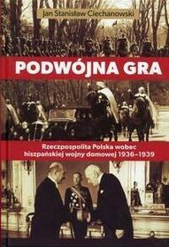 Fundacja Historia i Kultura Podwójna gra. Rzeczpospolita Polska wobec hiszpańskiej wojny domowej 1936-1939 - Jan Ciechanowski