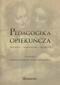 Harmonia Elżbieta Jundziłł, Róża Pawłowska Pedagogika opiekuńcza. Przeszłość - teraźniejszość - przyszłość
