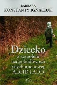 Impuls Dziecko z zespołem nadpobudliwości psychoruchowej ADHD i ADD - Ignaciuk Barbara Konstanty