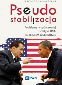 Pseudostabilizacja. Problemy współczesnej polityki USA na Bliskim Wschodzie - PATRYCJA SASNAL