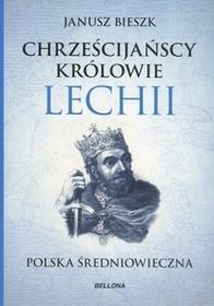 Bellona Chrześcijańscy królowie Lechii. Polska średniowieczna - Janusz Bieszk