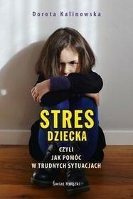 Świat Książki Stres dziecka czyli jak pomóc w trudnych sytuacjach - Dorota Kalinowska