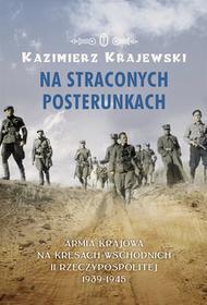 Wydawnictwo Literackie Kazimierz Krajewski Na straconych posterunkach. Armia Krajowa na kresach wschodnich II Rzeczypospolitej 1939-1945