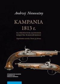 Wydawnictwo Naukowe UMK Andrzej Nieuważny Kampania 1813 roku na północnym zachodzie Księstwa Warszawskiego