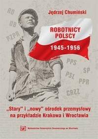 """Chumiński Jędrzej Robotnicy polscy 1945 -1956. """"stary """" i """"nowy"""" ośrodek przemysłowy na przykładzie krakowa i wrocławia - mamy na stanie, wyślemy..."""