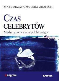 Czas celebrytów Mediatyzacja życia publicznego - Małgorzata Molęda-Zdziech