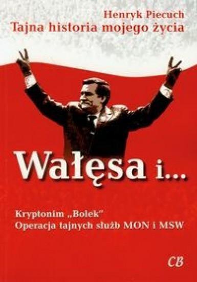 Wałęsa i Kryptonim Bolek Operacja tajnych służb MON i MSW - HENRYK PIECUCH