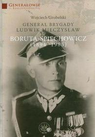Wydawnictwa Uniwersytetu Warszawskiego Generał Brygady Ludwik Mieczysław Boruta - Spiechowicz (1894 - 1985) - Grobelski Wojciech