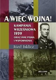 Bellona Józef Jaklicz A więc wojna! Kampania Wrześniowa 1939 oraz inne pisma i wspomnienia