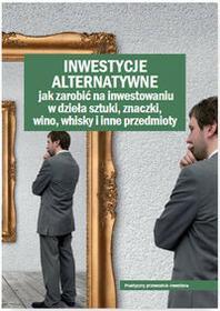 WIEDZA I PRAKTYKA Inwestycje alternatywne. Jak zarobić na inwestowaniu w dzieła sztuki, znaczki, wino, whisky i inne przedmioty - Opracowanie zbiorowe