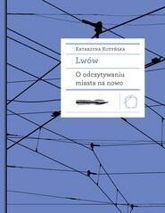 Międzynarodowe Centrum Kultury Kraków Lwów. O odczytywaniu miasta na nowo - Katarzyna Kotyńska
