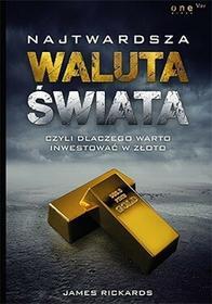 Najtwardsza waluta świata. Czyli dlaczego warto inwestować w złoto - James Rickards