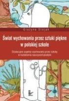 Świat wychowania przez sztuki piękne w polskiej szkole Grażyna Stojak