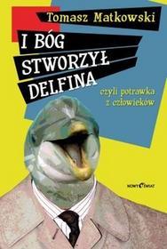 I Bóg stworzył delfina, czyli potrawka z człowieków - Tomasz Matkowski