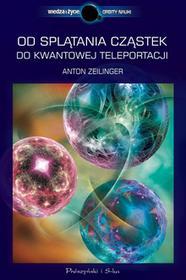 Anton Zeilinger Od splątania cząstek do kwantowej teleportacji e-book)