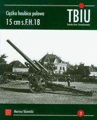 ZP Wydawnictwo Ciężka haubica polowa 15 cm s.FH.18. TBiU Nr 2 (Technika Broń i Umundurowanie) - Mariusz Skotnicki