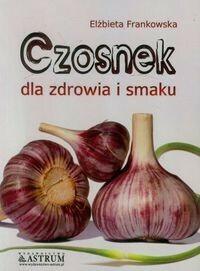 Astrum Elżbieta Frankowska Czosnek dla zdrowia i smaku