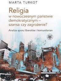 Wydawnictwa Uniwersytetu Warszawskiego Marta Turkot Religia w nowoczesnym państwie demokratycznym - szansa czy zagrożenie?