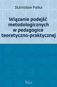 Prof. Stanisław Palka Wiązanie podejść metodologicznych w pedagogice teoretyczno-praktycznej