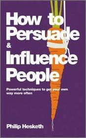 Philip Hesketh How to Persuade and Influence People
